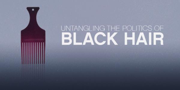 UNTANGLING THE POLITICS OF BLACK HAIR - 29.05.14